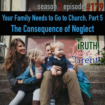 TLP 179: Your Family Needs to Go to Church, Part 5 | the consequences of neglect