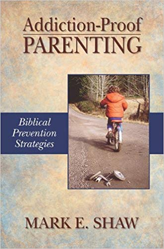 Addiction-Proof Parenting: Biblical Prevention Strategies ​by Mark E. Shaw