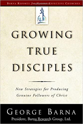 Growing True Disciples: New Strategies for Producing Genuine Followers of Christ George Barna
