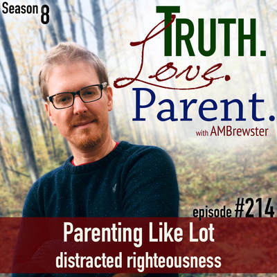 TLP 214: Parenting Like Lot | distracted righteousness