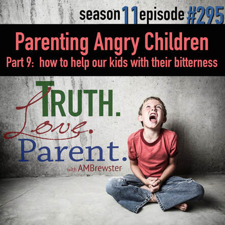TLP 295: Parenting Angry Children, Part 9 | how to help our kids with their bitterness