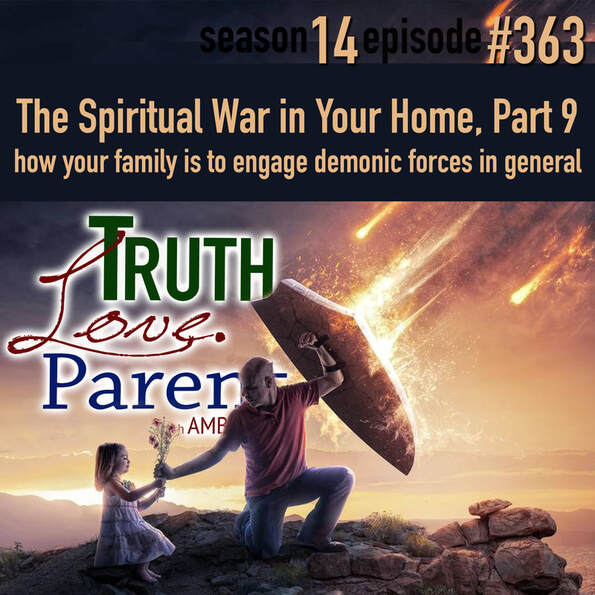TLP 363: The Spiritual War in Your Home, Part 9 | how your family is to engage demonic forces in general