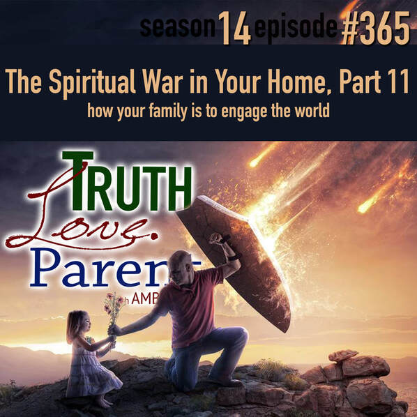 TLP 365: The Spiritual War in Your Home, Part 11 | how your family is to engage the world