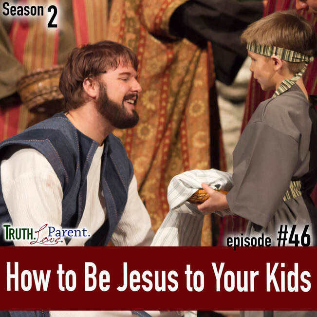 TLP 46: How to Be Jesus to Your Kids