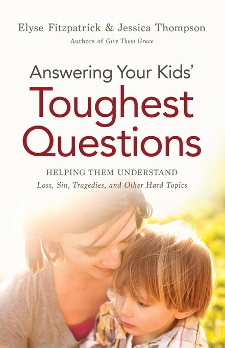 Answering Your Kids' Toughest Questions: Helping Them Understand Loss, Sin, Tragedies, and Other Hard Topics Elyse Fitzpatrick Jessica Thompson